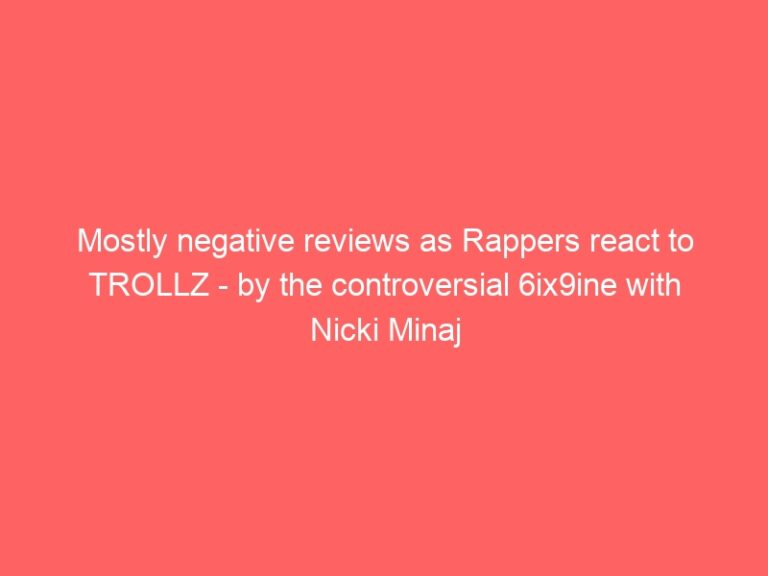Mostly negative reviews as Rappers react to TROLLZ – by the controversial 6ix9ine with Nicki Minaj (Official Music Video and Lyrics)