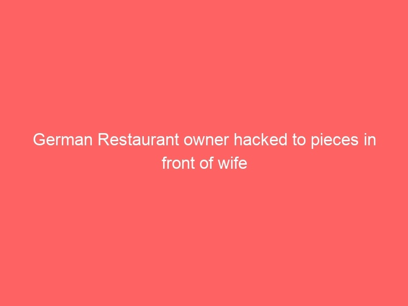 Read more about the article German Restaurant owner killed, hacked to pieces in front of wife