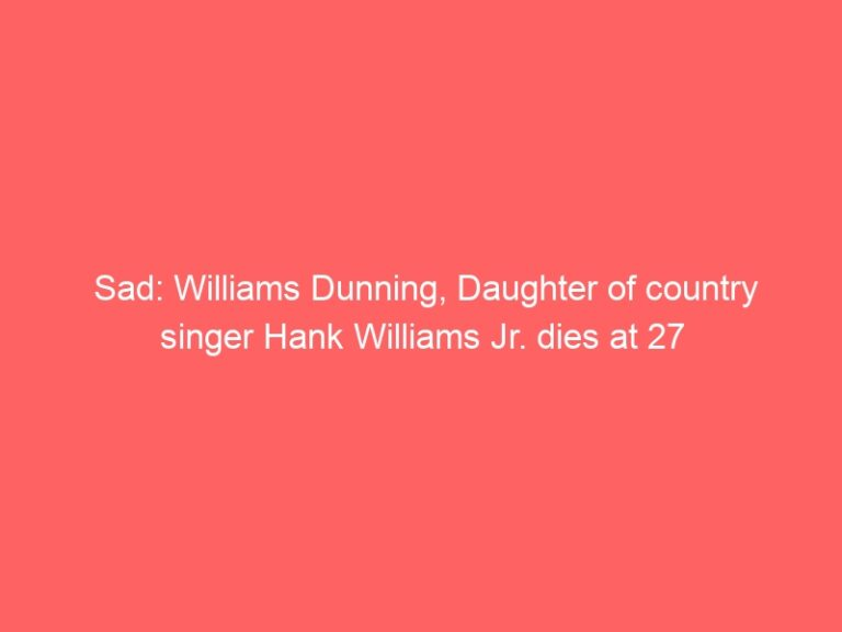 Sad: Williams Dunning, Daughter of country singer Hank Williams Jr. dies at 27