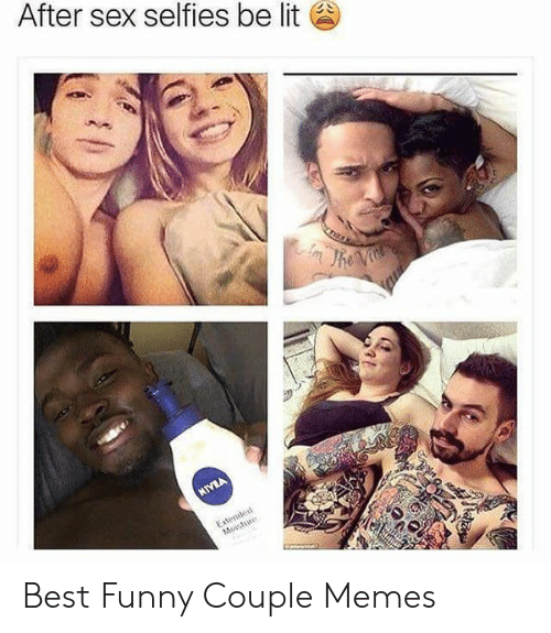 after sex selfies be lit best funny couple memes 52808990