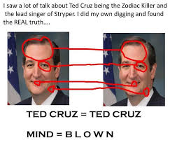 """The Zodiac Killer also referred to as The Zodiac or simply Zodiac was an enigmatic serial killer active in California in the late 1960s and 1970s. As infamous as he was, he only has a confirmed body count of five, though he is suspected of committing as many as thirty-seven murders in all.   https://criminalminds.fandom.com/wiki/The_Zodiac_Killer   The Ted Cruz–Zodiac Killer meme is a mock-conspiracy theory popularized on the Internet during Ted Cruz's candidacy for President in 2015–16. The Internet meme facetiously suggests that United States Senator and former 2016 presidential candidate Ted Cruz was the Zodiac Killer, an unidentified Californian serial killer of the late 1960s and early 1970s. Cruz, born in 1970, could not have committed these murders,[1] which began before his birth. Circulators of the meme do not genuinely believe that he was the Zodiac Killer, citing the absurdity of its premise; NPR wrote that the meme captured """"a feeling they have about Cruz: they think he's creepy. And they want to point that out, as clearly as they can."""""""